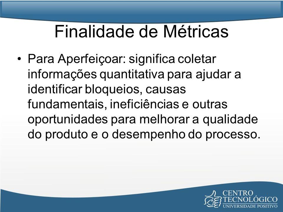 Finalidade de Métricas Para Aperfeiçoar: significa coletar informações quantitativa para ajudar a identificar bloqueios, causas fundamentais, ineficiê