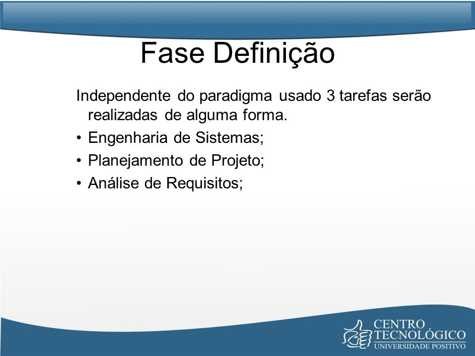 Fase Definição Independente do paradigma usado 3 tarefas serão realizadas de alguma forma. Engenharia de Sistemas; Planejamento de Projeto; Análise de