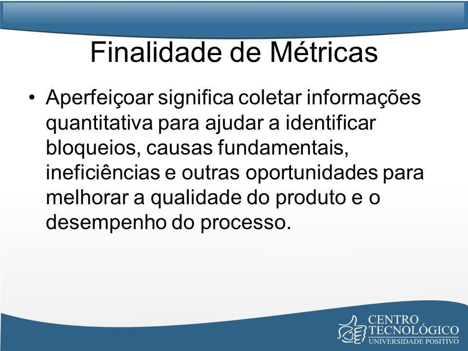 Finalidade de Métricas Aperfeiçoar significa coletar informações quantitativa para ajudar a identificar bloqueios, causas fundamentais, ineficiências