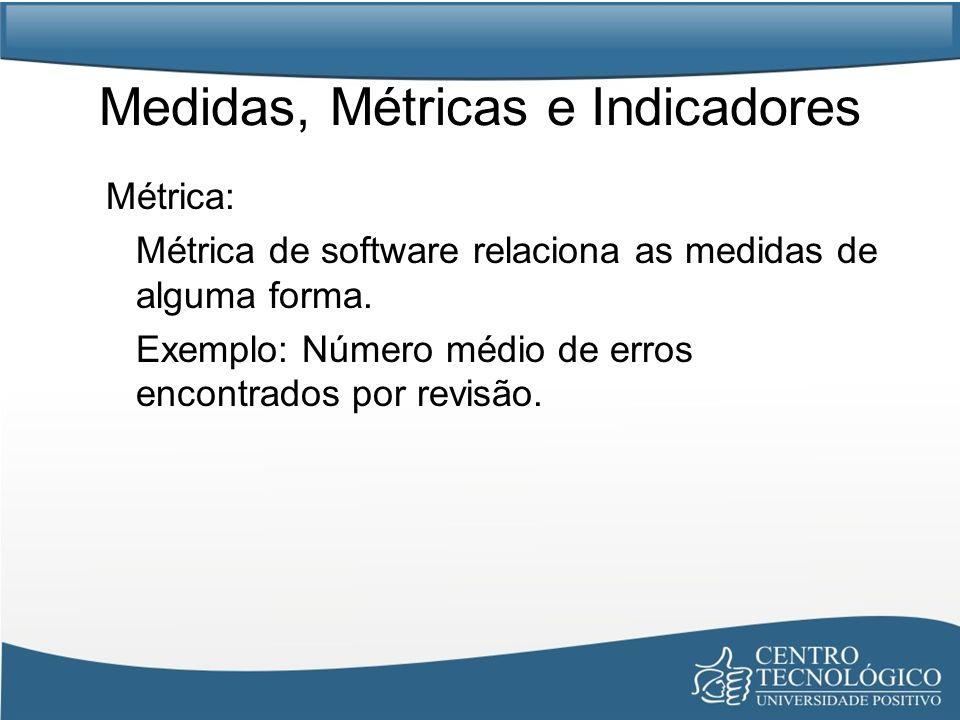 Medidas, Métricas e Indicadores Métrica: Métrica de software relaciona as medidas de alguma forma. Exemplo: Número médio de erros encontrados por revi