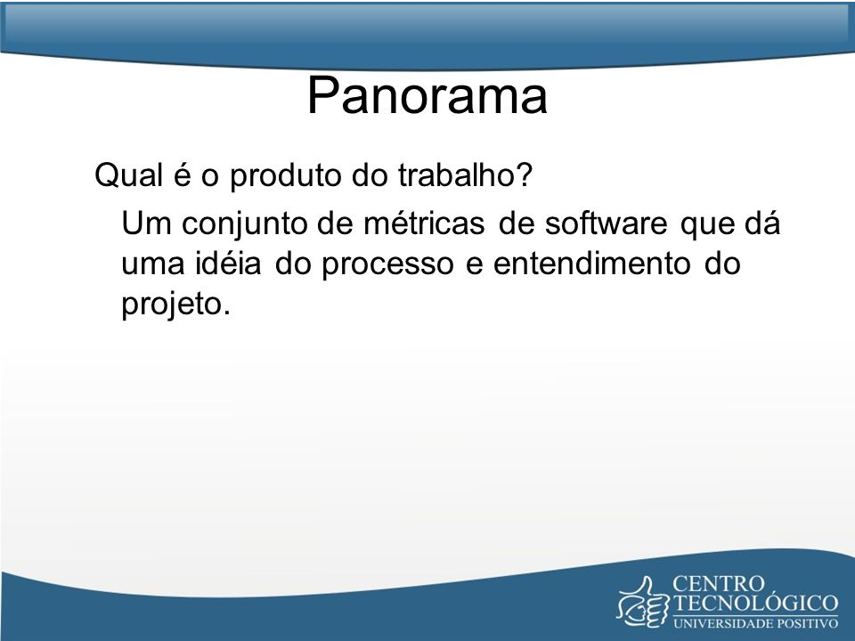 Panorama Qual é o produto do trabalho? Um conjunto de métricas de software que dá uma idéia do processo e entendimento do projeto.