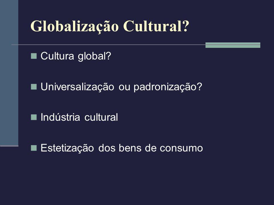 Globalização Cultural? Cultura global? Universalização ou padronização? Indústria cultural Estetização dos bens de consumo