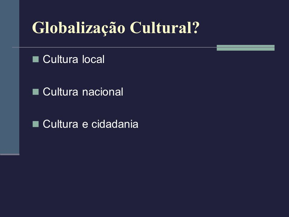 Globalização Cultural? Cultura local Cultura nacional Cultura e cidadania