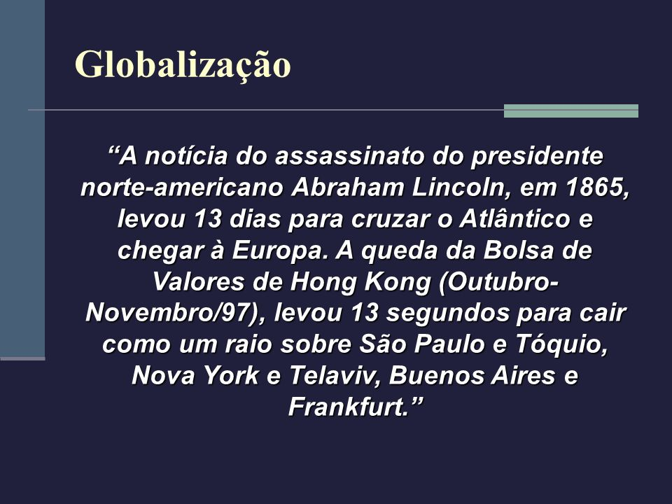 Globalização A notícia do assassinato do presidente norte-americano Abraham Lincoln, em 1865, levou 13 dias para cruzar o Atlântico e chegar à Europa.