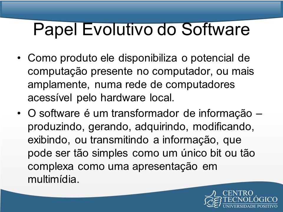 Papel Evolutivo do Software Como veículo usado para a entrega do produto, o software age como uma base para controle do computador (sistemas operacionais), para a comunicação da informação (redes) e para a criação e o controle de outros programas (ferramentas e ambientes de software).