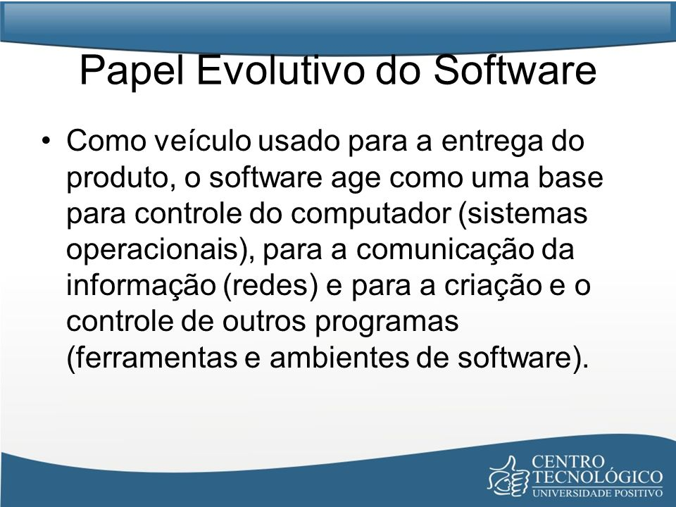 Papel Evolutivo do Software O software entrega o mais importante produto da nossa época – A Informação.
