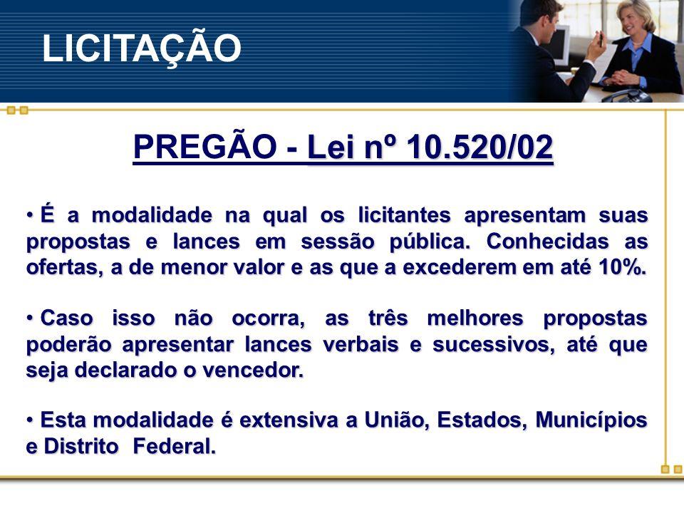 Lei nº 10.520/02 PREGÃO - Lei nº 10.520/02 É a modalidade na qual os licitantes apresentam suas propostas e lances em sessão pública.
