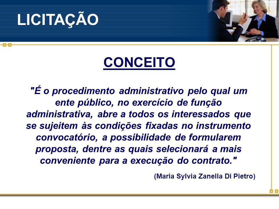 É o procedimento administrativo pelo qual um ente público, no exercício de função administrativa, abre a todos os interessados que se sujeitem às condições fixadas no instrumento convocatório, a possibilidade de formularem proposta, dentre as quais selecionará a mais conveniente para a execução do contrato. (Maria Sylvia Zanella Di Pietro) CONCEITO LICITAÇÃO