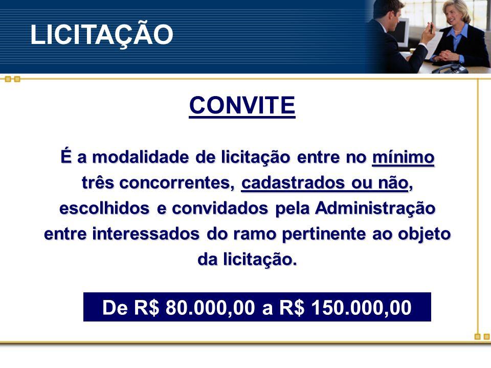 CONVITE De R$ 80.000,00 a R$ 150.000,00 É a modalidade de licitação entre no mínimo três concorrentes, cadastrados ou não, escolhidos e convidados pela Administração entre interessados do ramo pertinente ao objeto da licitação.