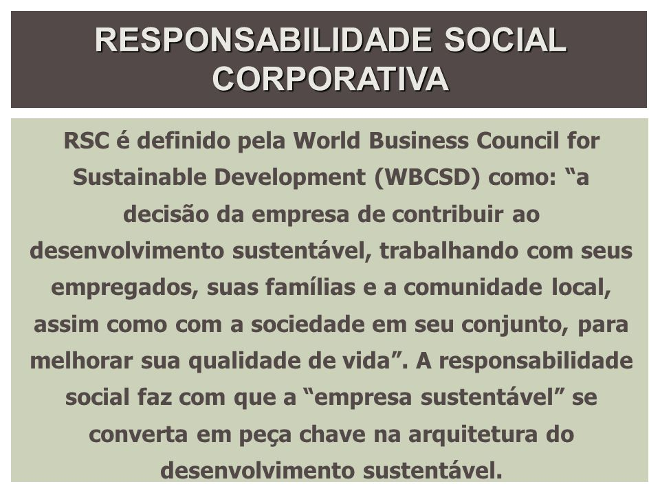 RESPONSABILIDADE SOCIAL CORPORATIVA RSC é definido pela World Business Council for Sustainable Development (WBCSD) como: a decisão da empresa de contr
