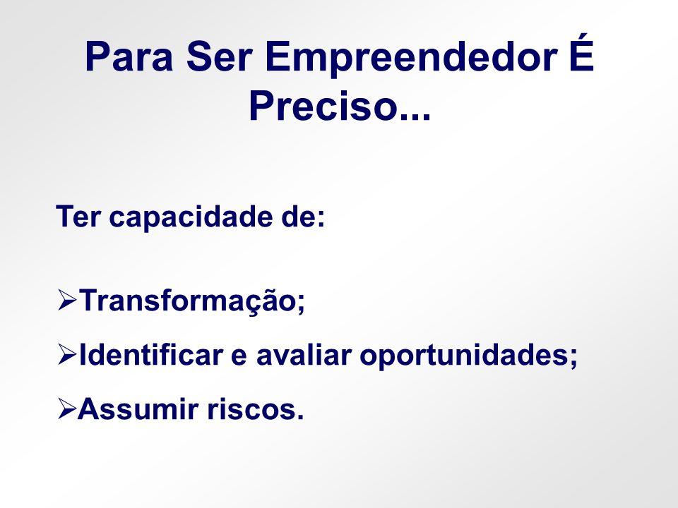 Ter capacidade de: Transformação; Identificar e avaliar oportunidades; Assumir riscos. Para Ser Empreendedor É Preciso...