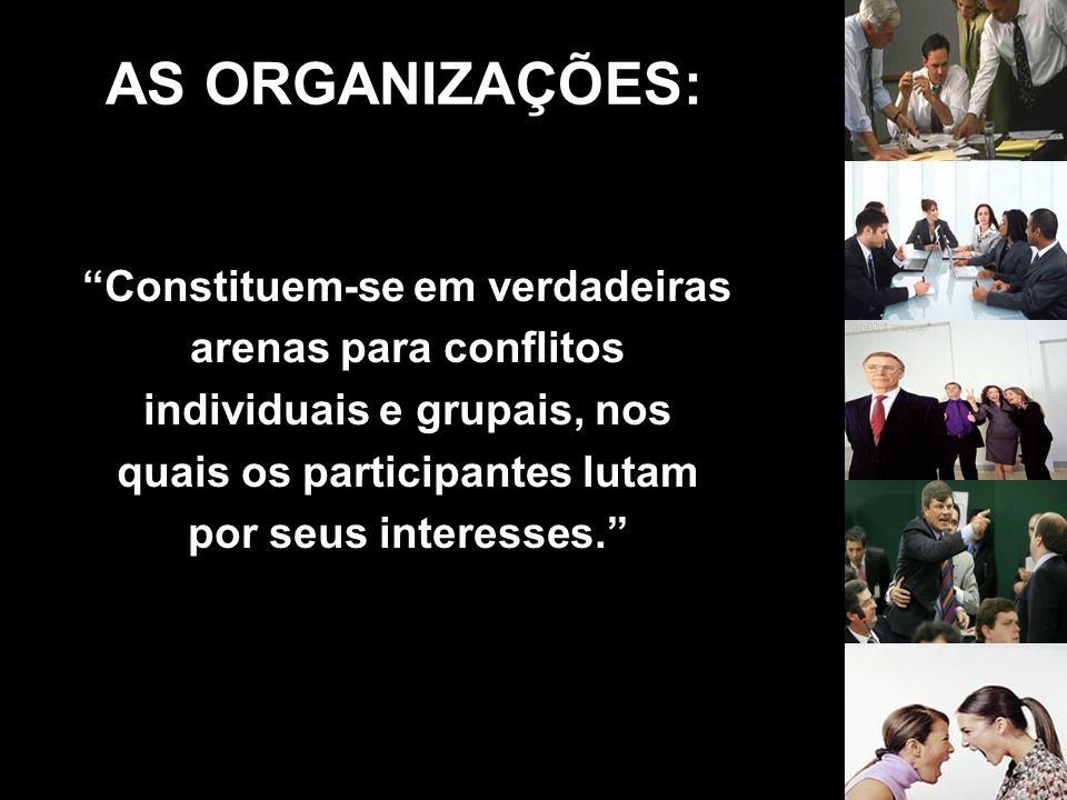 Constituem-se em verdadeiras arenas para conflitos individuais e grupais, nos quais os participantes lutam por seus interesses. AS ORGANIZAÇÕES: