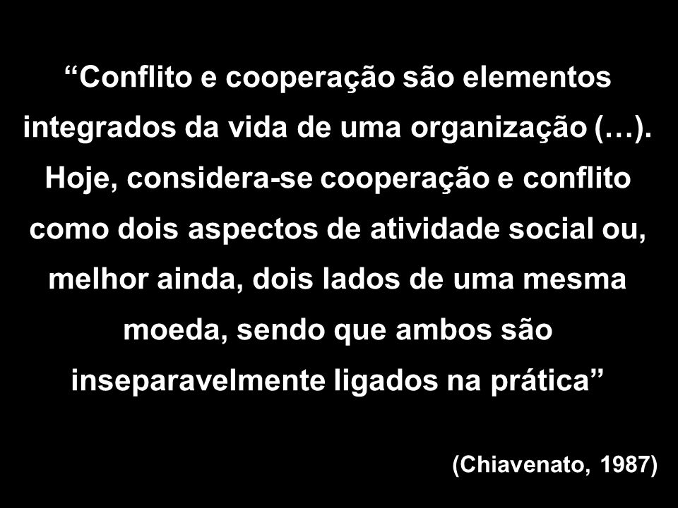 Conflito e cooperação são elementos integrados da vida de uma organização (…). Hoje, considera-se cooperação e conflito como dois aspectos de atividad
