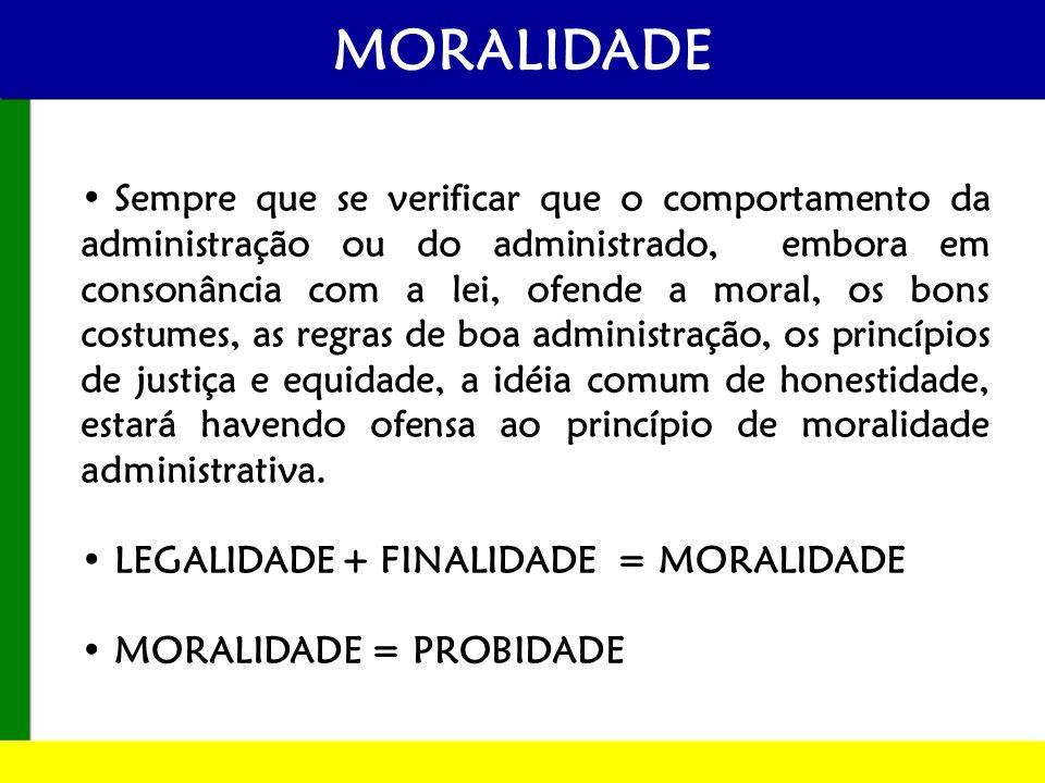 MORALIDADE Sempre que se verificar que o comportamento da administração ou do administrado, embora em consonância com a lei, ofende a moral, os bons c