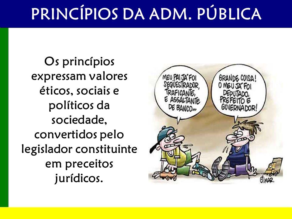 PRINCÍPIOS DA ADM. PÚBLICA Os princípios expressam valores éticos, sociais e políticos da sociedade, convertidos pelo legislador constituinte em prece