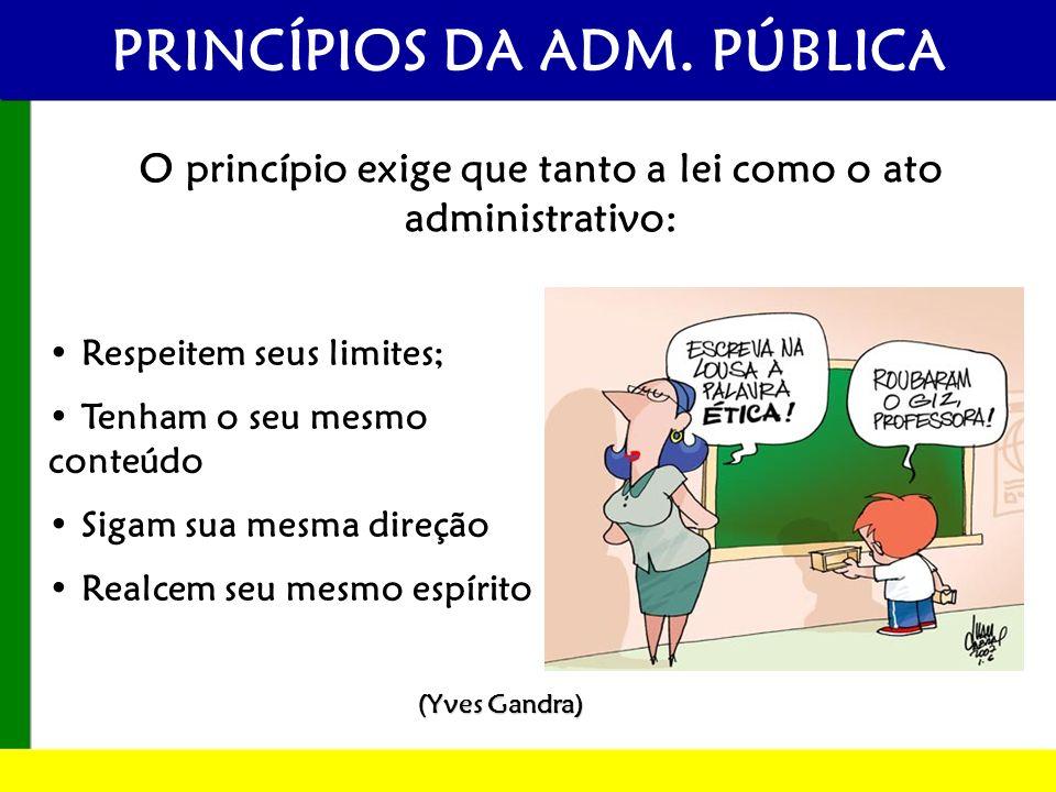PRINCÍPIOS DA ADM. PÚBLICA O princípio exige que tanto a lei como o ato administrativo: Respeitem seus limites; Tenham o seu mesmo conteúdo Sigam sua