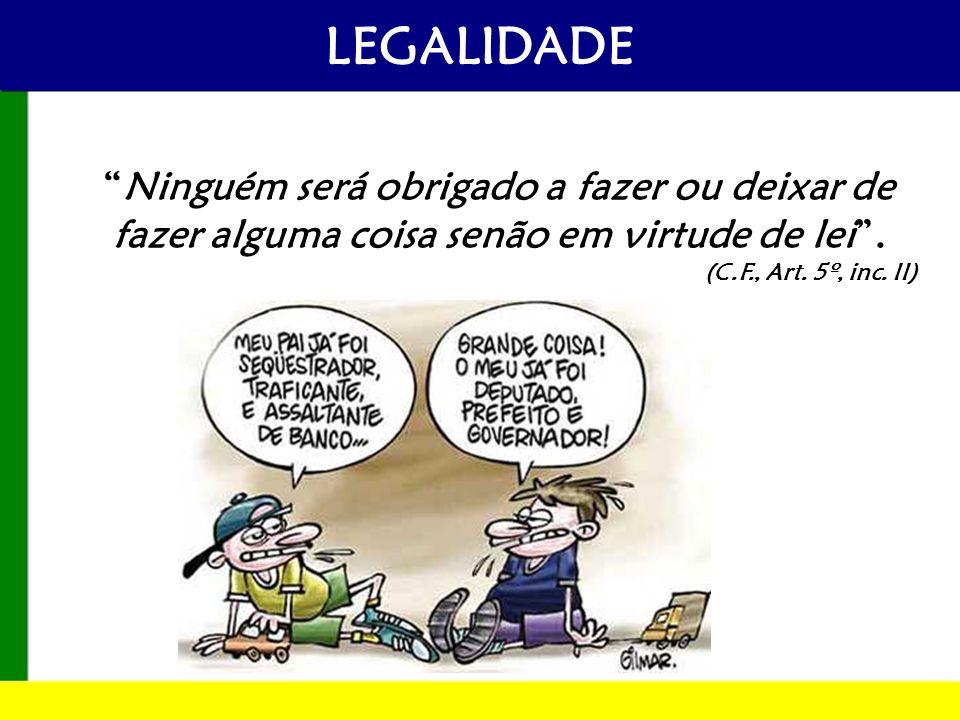 LEGALIDADE Ninguém será obrigado a fazer ou deixar de fazer alguma coisa senão em virtude de lei. (C.F., Art. 5º, inc. II)