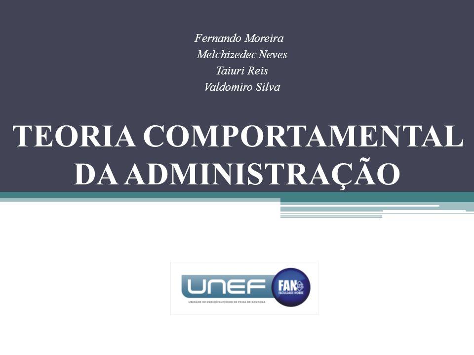 TEORIA COMPORTAMENTAL DA ADMINISTRAÇÃO Fernando Moreira Melchizedec Neves Taiuri Reis Valdomiro Silva