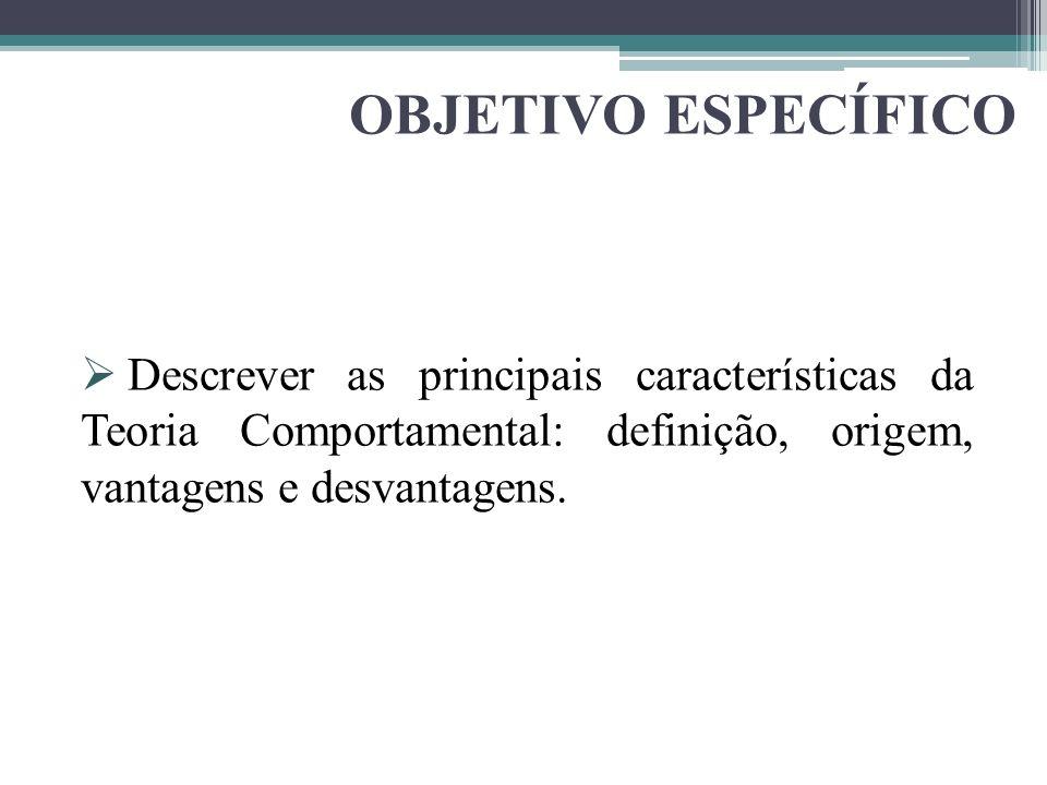 OBJETIVO ESPECÍFICO Descrever as principais características da Teoria Comportamental: definição, origem, vantagens e desvantagens.