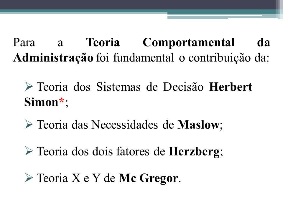 Para a Teoria Comportamental da Administração foi fundamental o contribuição da: Teoria dos Sistemas de Decisão Herbert Simon*; Teoria das Necessidades de Maslow; Teoria dos dois fatores de Herzberg; Teoria X e Y de Mc Gregor.