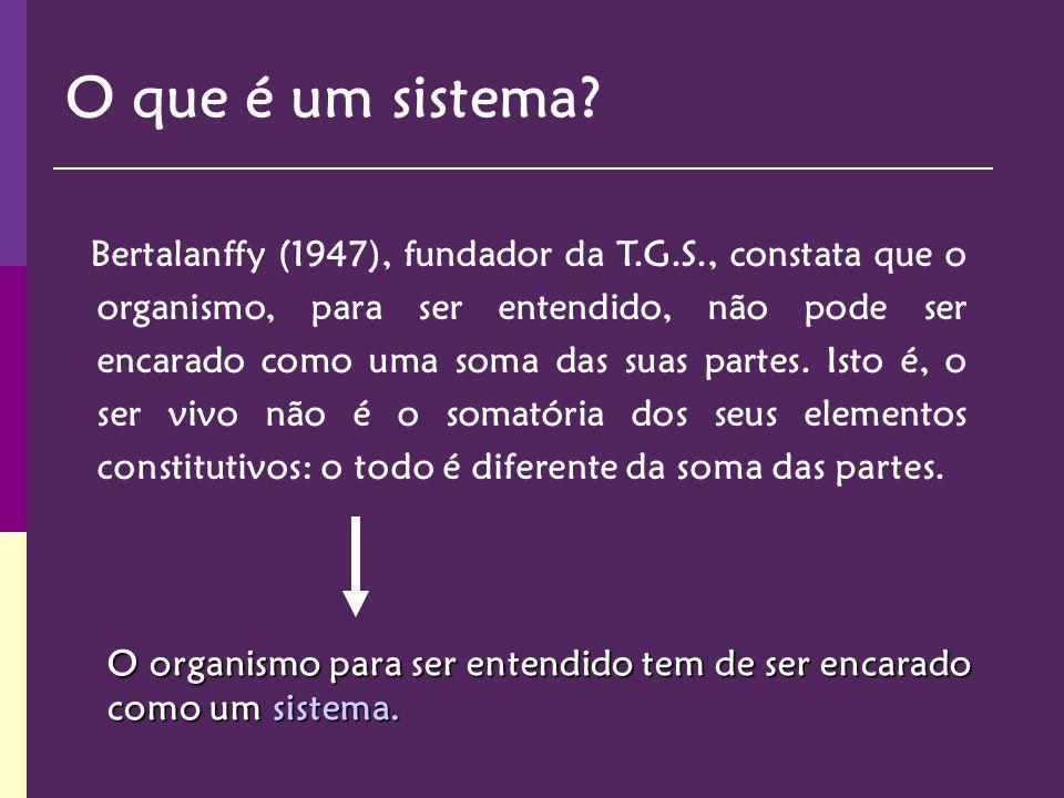 Bertalanffy (1947), fundador da T.G.S., constata que o organismo, para ser entendido, não pode ser encarado como uma soma das suas partes. Isto é, o s