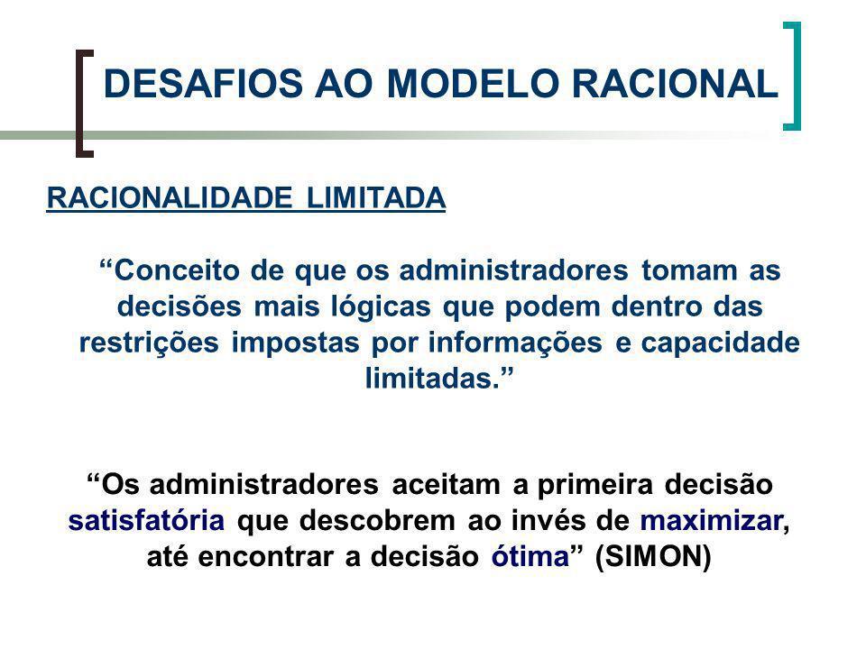 DESAFIOS AO MODELO RACIONAL RACIONALIDADE LIMITADA Conceito de que os administradores tomam as decisões mais lógicas que podem dentro das restrições i