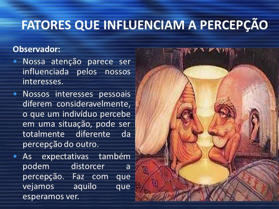 FATORES QUE INFLUENCIAM A PERCEPÇÃO Observador: Nossa atenção parece ser influenciada pelos nossos interesses. Nossos interesses pessoais diferem cons