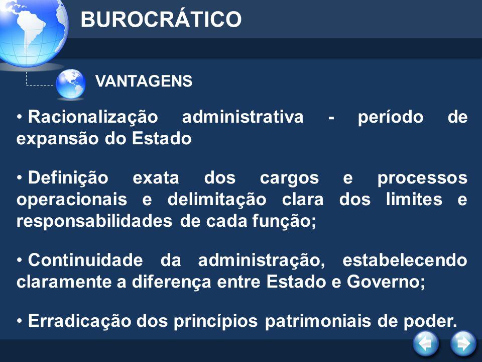 VANTAGENS BUROCRÁTICO Racionalização administrativa - período de expansão do Estado Definição exata dos cargos e processos operacionais e delimitação