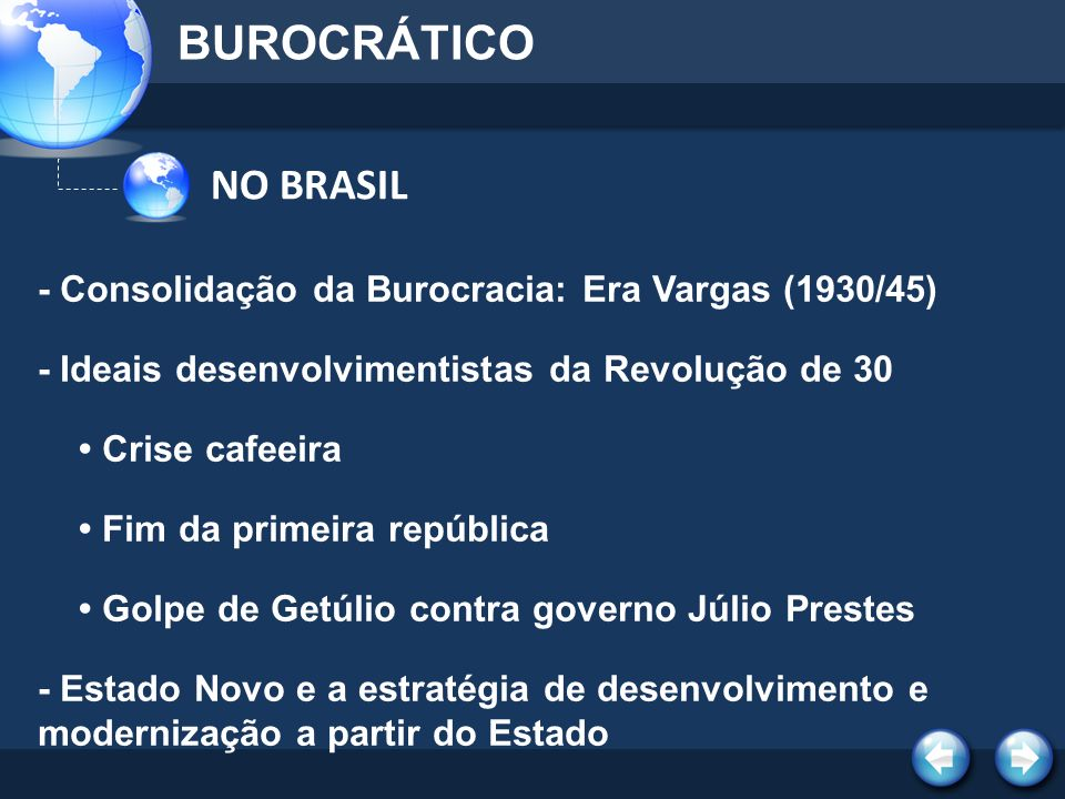 NO BRASIL BUROCRÁTICO - Consolidação da Burocracia: Era Vargas (1930/45) - Ideais desenvolvimentistas da Revolução de 30 Crise cafeeira Fim da primeir