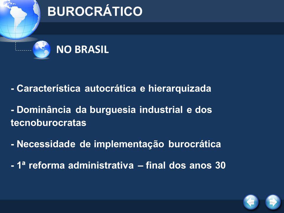 NO BRASIL BUROCRÁTICO - Característica autocrática e hierarquizada - Dominância da burguesia industrial e dos tecnoburocratas - Necessidade de impleme