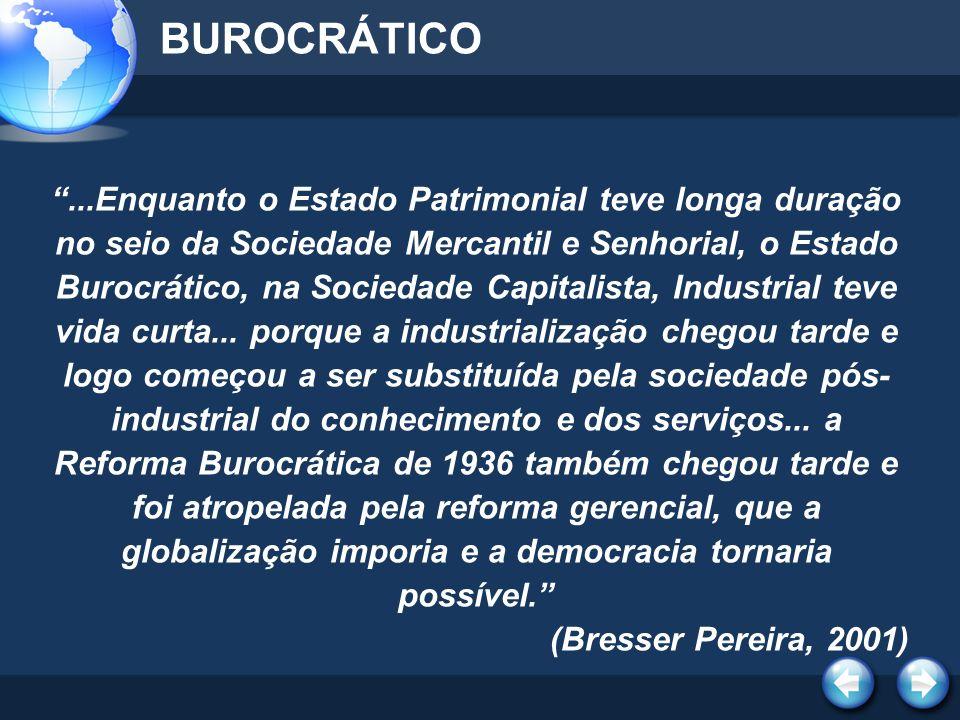 BUROCRÁTICO...Enquanto o Estado Patrimonial teve longa duração no seio da Sociedade Mercantil e Senhorial, o Estado Burocrático, na Sociedade Capitali