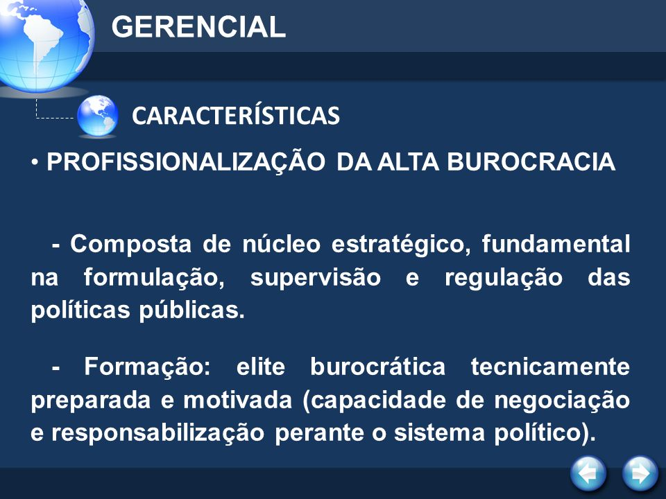 CARACTERÍSTICAS GERENCIAL PROFISSIONALIZAÇÃO DA ALTA BUROCRACIA - Composta de núcleo estratégico, fundamental na formulação, supervisão e regulação da