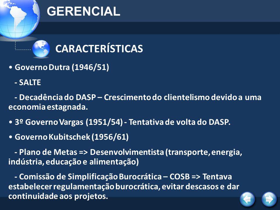 CARACTERÍSTICAS GERENCIAL Governo Dutra (1946/51) - SALTE - Decadência do DASP – Crescimento do clientelismo devido a uma economia estagnada. 3º Gover