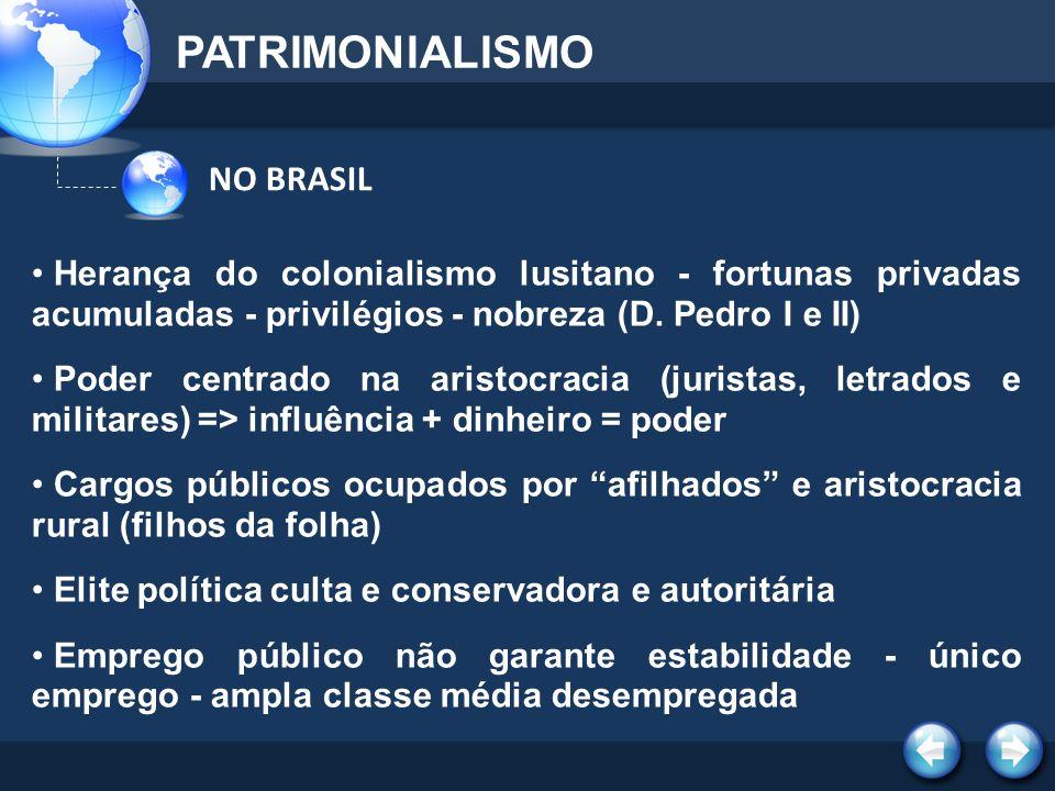 NO BRASIL PATRIMONIALISMO Herança do colonialismo lusitano - fortunas privadas acumuladas - privilégios - nobreza (D. Pedro I e II) Poder centrado na