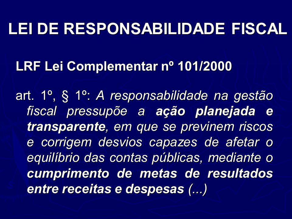 LEI DE RESPONSABILIDADE FISCAL LRF Lei Complementar nº 101/2000 art. 1º, § 1º: A responsabilidade na gestão fiscal pressupõe a ação planejada e transp