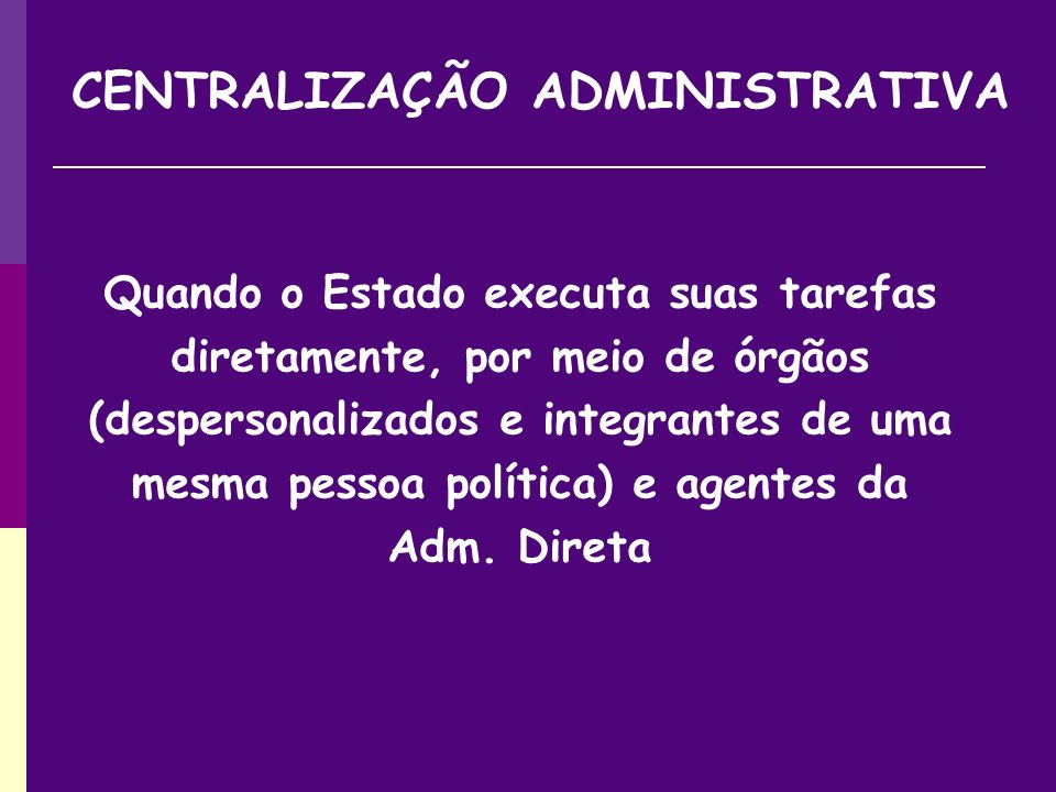 Quando o Estado executa suas tarefas diretamente, por meio de órgãos (despersonalizados e integrantes de uma mesma pessoa política) e agentes da Adm.