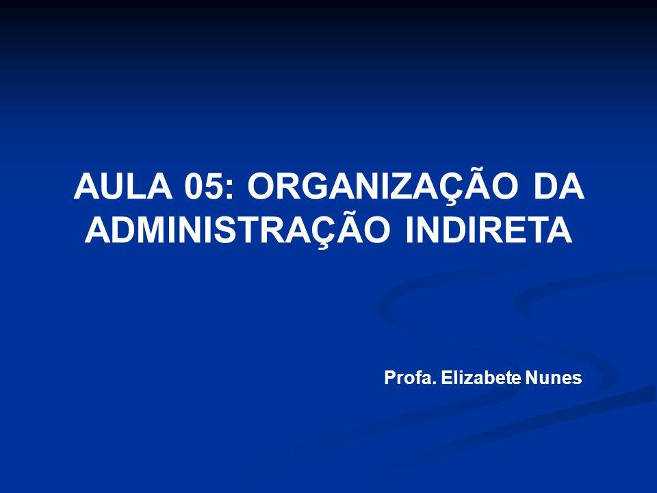 AULA 05: ORGANIZAÇÃO DA ADMINISTRAÇÃO INDIRETA Profa. Elizabete Nunes