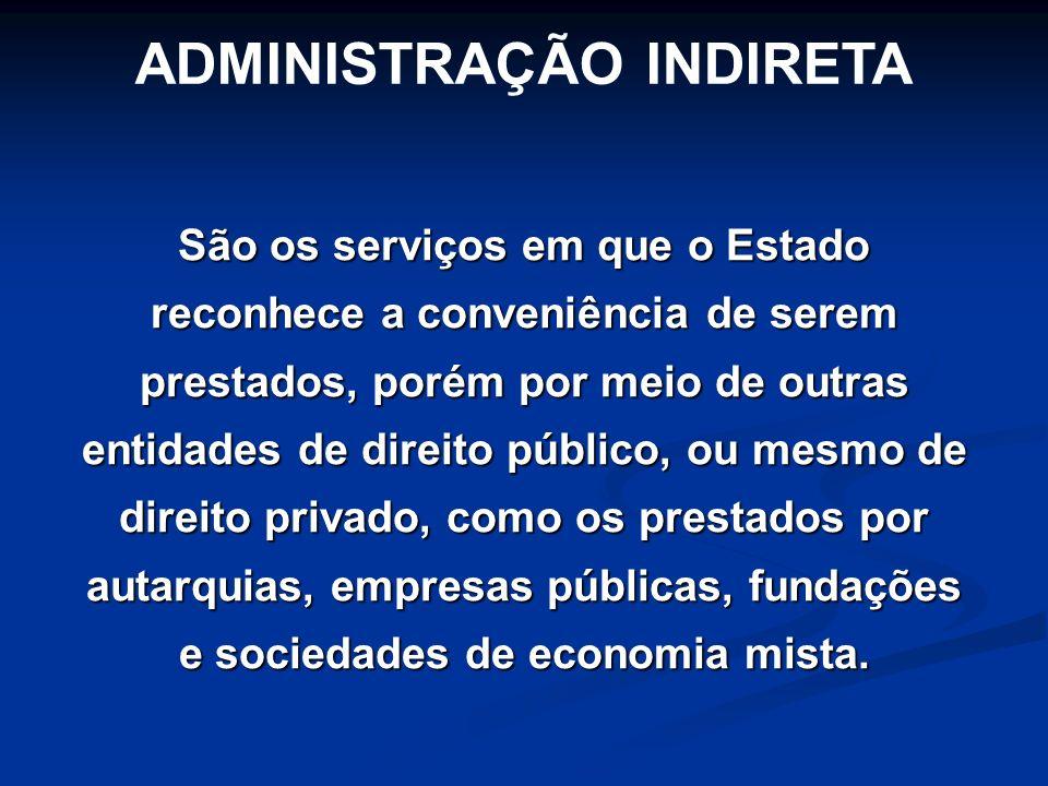 ADMINISTRAÇÃO INDIRETA São os serviços em que o Estado reconhece a conveniência de serem prestados, porém por meio de outras entidades de direito públ