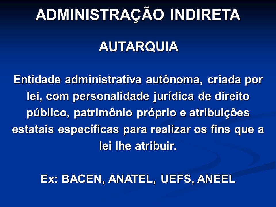 ADMINISTRAÇÃO INDIRETA AUTARQUIA Entidade administrativa autônoma, criada por lei, com personalidade jurídica de direito público, patrimônio próprio e