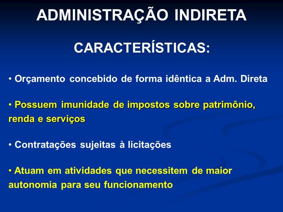 ADMINISTRAÇÃO INDIRETA Orçamento concebido de forma idêntica a Adm. Direta Possuem imunidade de impostos sobre patrimônio, renda e serviços Contrataçõ