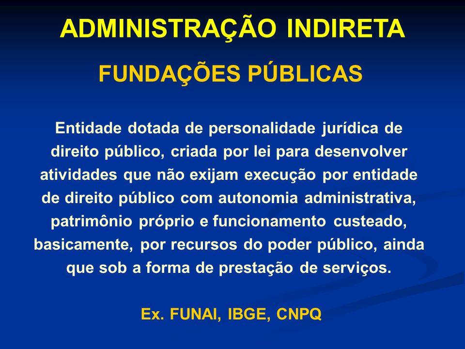 ADMINISTRAÇÃO INDIRETA FUNDAÇÕES PÚBLICAS Entidade dotada de personalidade jurídica de direito público, criada por lei para desenvolver atividades que