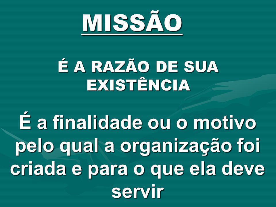MISSÃO É a finalidade ou o motivo pelo qual a organização foi criada e para o que ela deve servir É A RAZÃO DE SUA EXISTÊNCIA