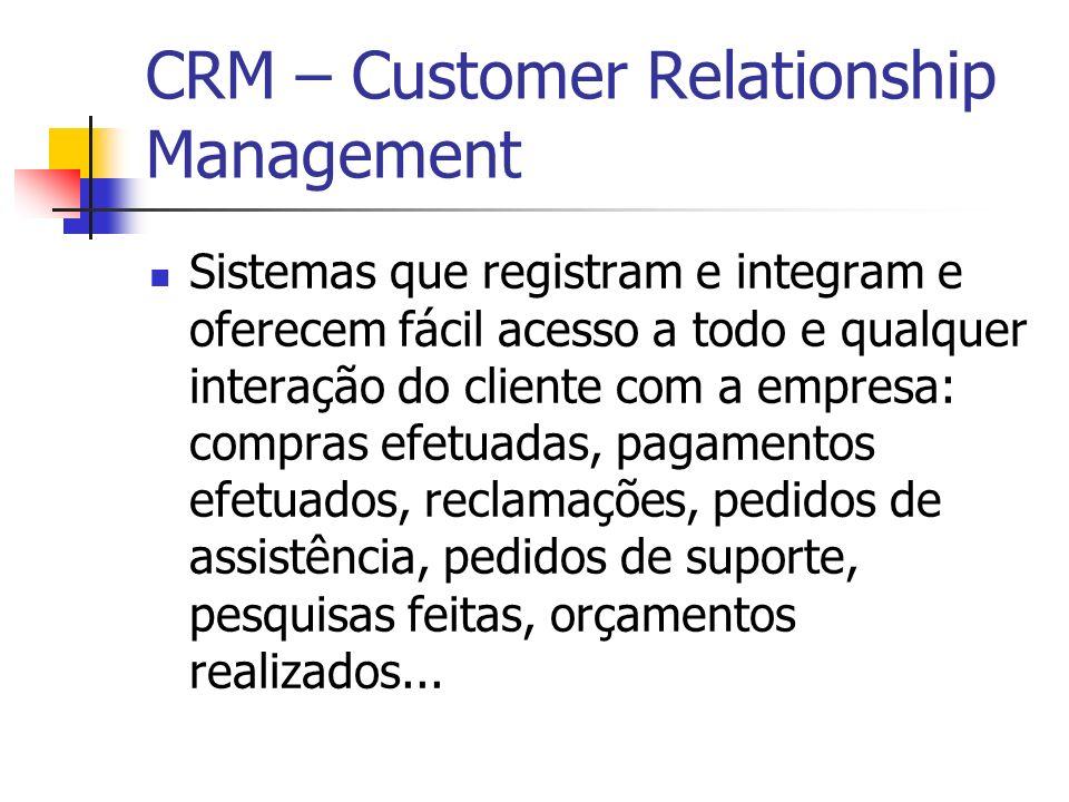 CRM – Customer Relationship Management Sistemas que registram e integram e oferecem fácil acesso a todo e qualquer interação do cliente com a empresa: