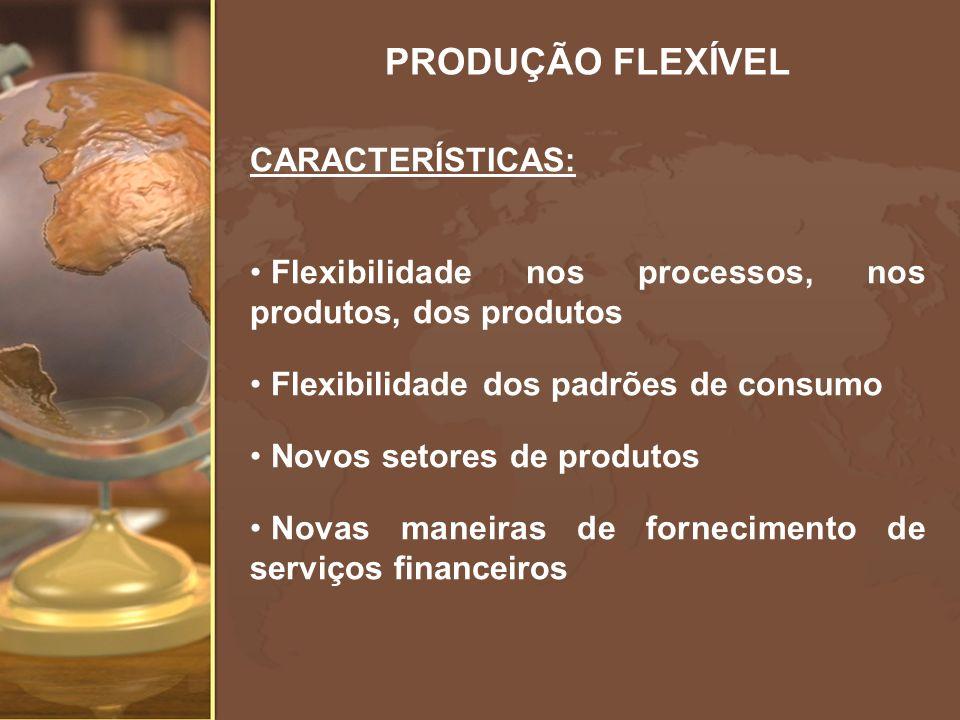 PRODUÇÃO FLEXÍVEL CARACTERÍSTICAS: Flexibilidade nos processos, nos produtos, dos produtos Flexibilidade dos padrões de consumo Novos setores de produ