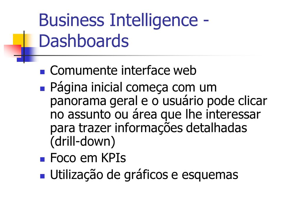 Business Intelligence - Dashboards Comumente interface web Página inicial começa com um panorama geral e o usuário pode clicar no assunto ou área que lhe interessar para trazer informações detalhadas (drill-down) Foco em KPIs Utilização de gráficos e esquemas