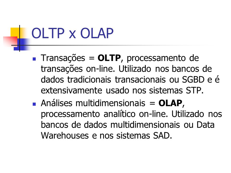 OLTP x OLAP Transações = OLTP, processamento de transações on-line. Utilizado nos bancos de dados tradicionais transacionais ou SGBD e é extensivament