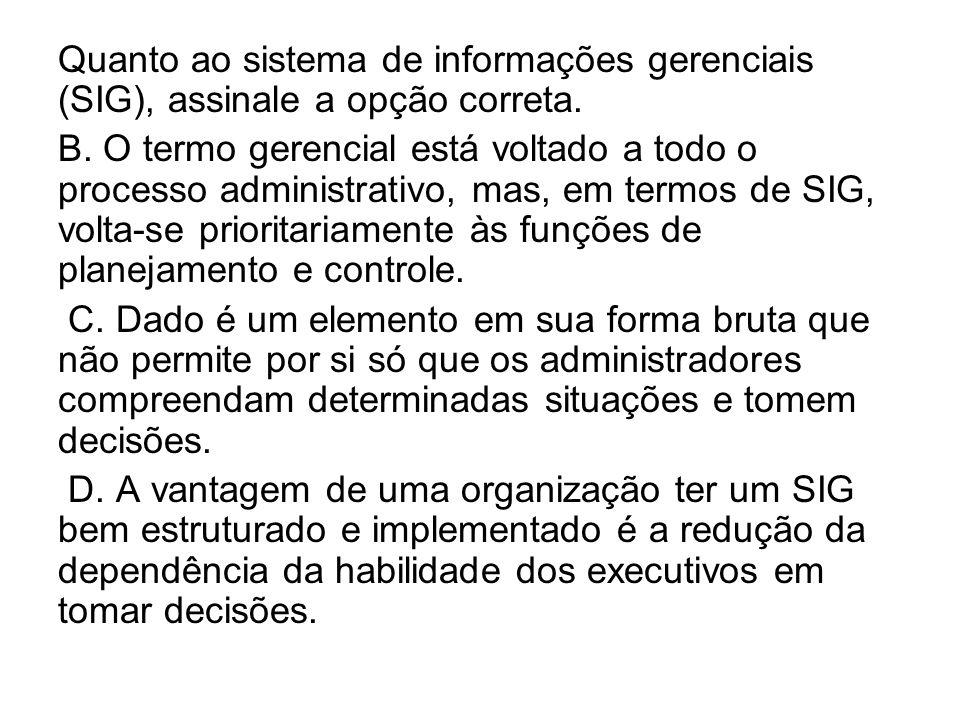 Quanto ao sistema de informações gerenciais (SIG), assinale a opção correta.
