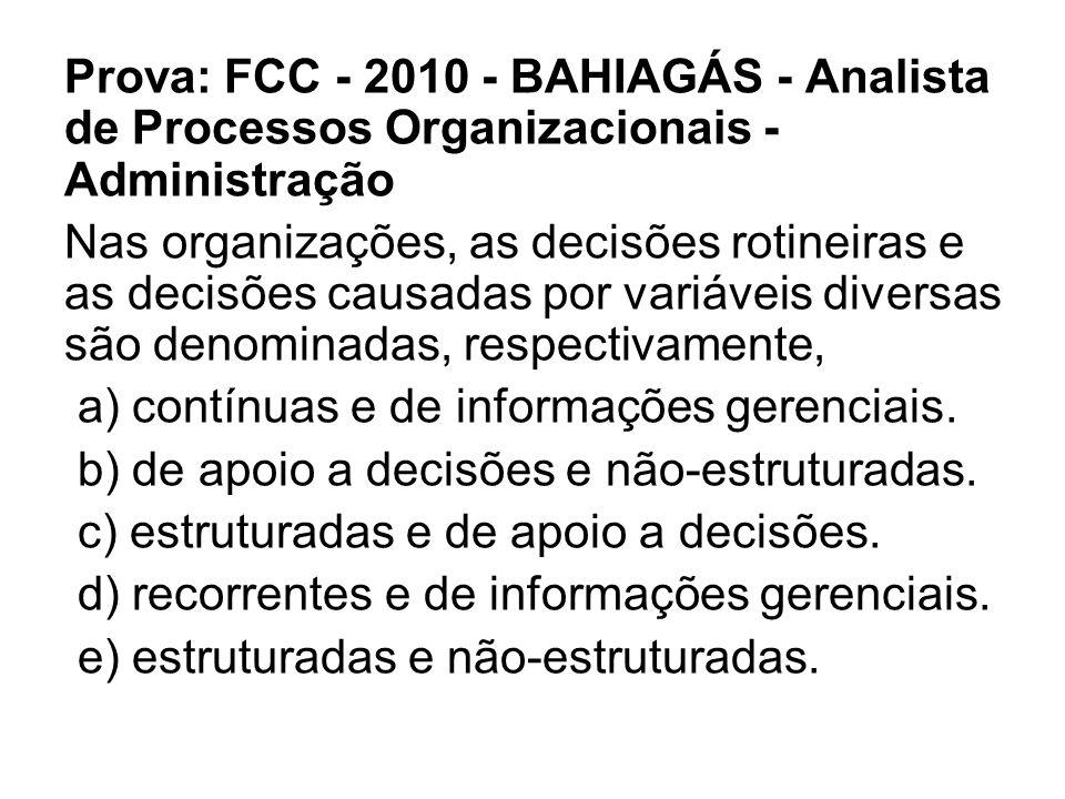 Prova: FCC - 2010 - BAHIAGÁS - Analista de Processos Organizacionais - Administração Nas organizações, as decisões rotineiras e as decisões causadas por variáveis diversas são denominadas, respectivamente, a) contínuas e de informações gerenciais.
