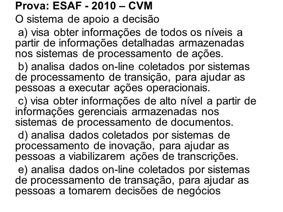 Prova: ESAF - 2010 – CVM O sistema de apoio a decisão a) visa obter informações de todos os níveis a partir de informações detalhadas armazenadas nos sistemas de processamento de ações.