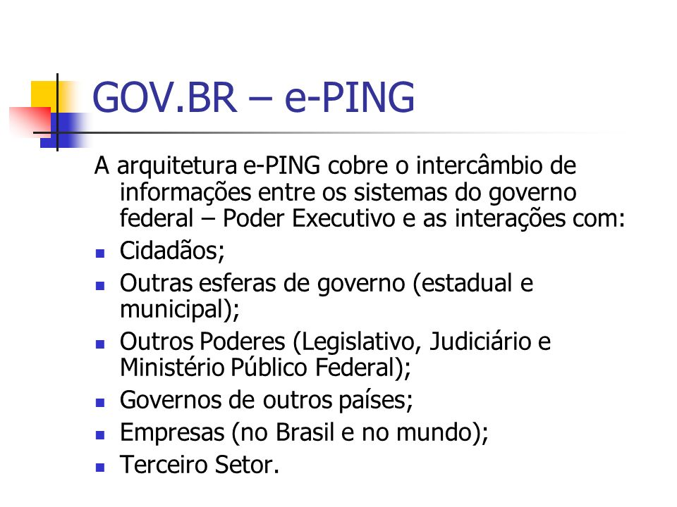GOV.BR – e-PING A arquitetura e-PING cobre o intercâmbio de informações entre os sistemas do governo federal – Poder Executivo e as interações com: Ci